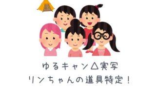 【ゆるキャン実写】りんちゃんのキャンプ道具特定。アニメとの比較あり。